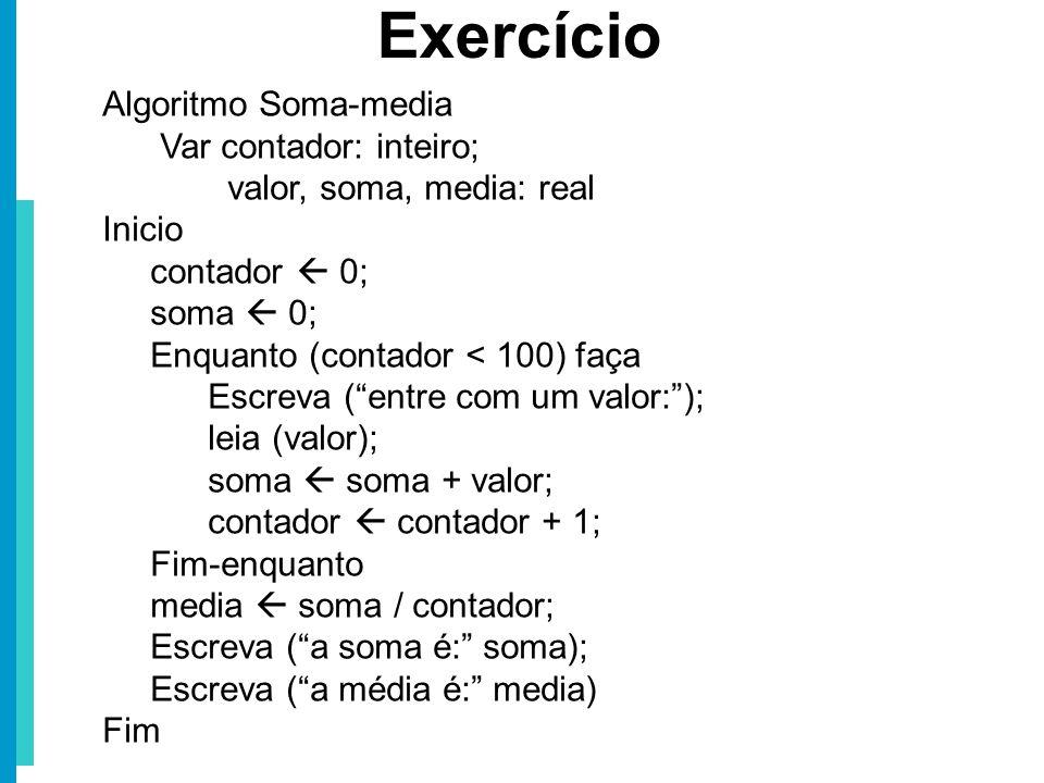 Algoritmo Soma-media Var contador: inteiro; valor, soma, media: real Inicio contador 0; soma 0; Enquanto (contador < 100) faça Escreva (entre com um v