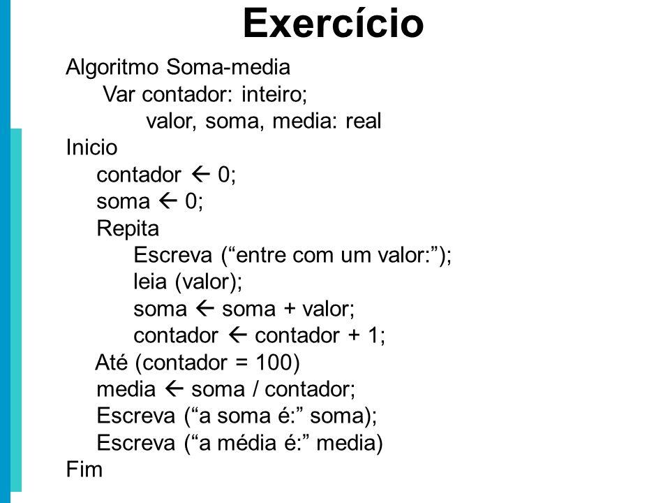 Algoritmo Soma-media Var contador: inteiro; valor, soma, media: real Inicio contador 0; soma 0; Repita Escreva (entre com um valor:); leia (valor); so