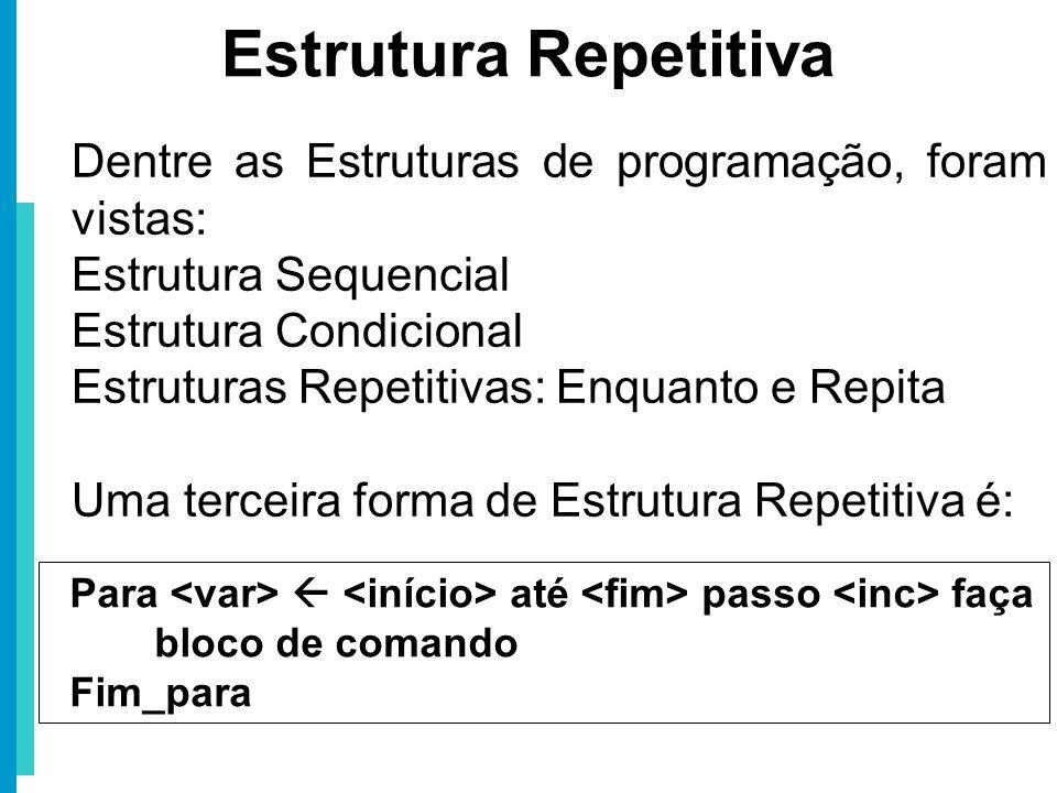 Dentre as Estruturas de programação, foram vistas: Estrutura Sequencial Estrutura Condicional Estruturas Repetitivas: Enquanto e Repita Uma terceira f