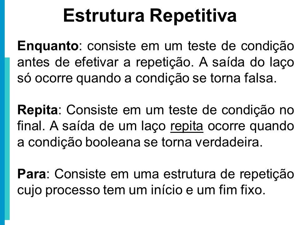Enquanto: consiste em um teste de condição antes de efetivar a repetição. A saída do laço só ocorre quando a condição se torna falsa. Repita: Consiste