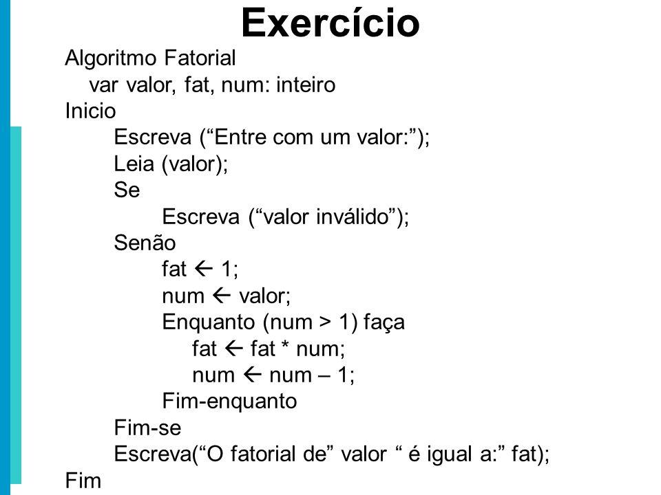 Algoritmo Fatorial var valor, fat, num: inteiro Inicio Escreva (Entre com um valor:); Leia (valor); Se (valor < 0) então Escreva (valor inválido); Sen