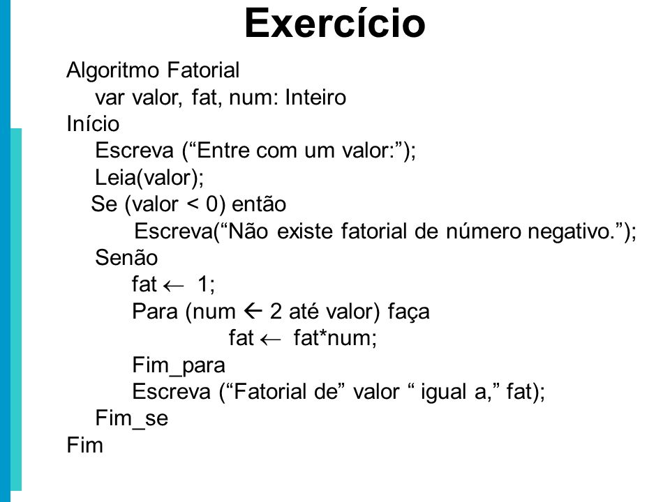 Algoritmo Fatorial var valor, fat, num: Inteiro Início Escreva (Entre com um valor:); Leia(valor); Se (valor < 0) então Escreva(Não existe fatorial de