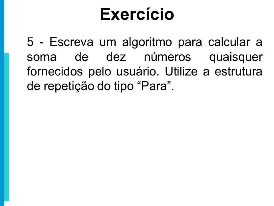 5 - Escreva um algoritmo para calcular a soma de dez números quaisquer fornecidos pelo usuário. Utilize a estrutura de repetição do tipo Para. Exercíc