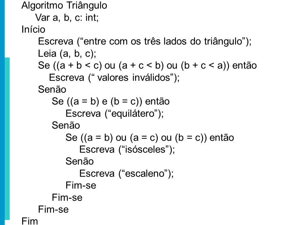 Algoritmo Triângulo Var a, b, c: int; Início Escreva (entre com os três lados do triângulo); Leia (a, b, c); Se ((a + b < c) ou (a + c < b) ou (b + c
