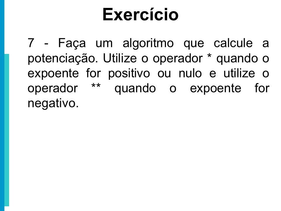 7 - Faça um algoritmo que calcule a potenciação. Utilize o operador * quando o expoente for positivo ou nulo e utilize o operador ** quando o expoente