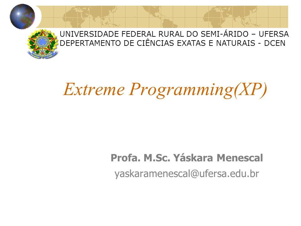 Extreme Programming(XP) Profa. M.Sc. Yáskara Menescal yaskaramenescal@ufersa.edu.br UNIVERSIDADE FEDERAL RURAL DO SEMI-ÁRIDO – UFERSA DEPERTAMENTO DE