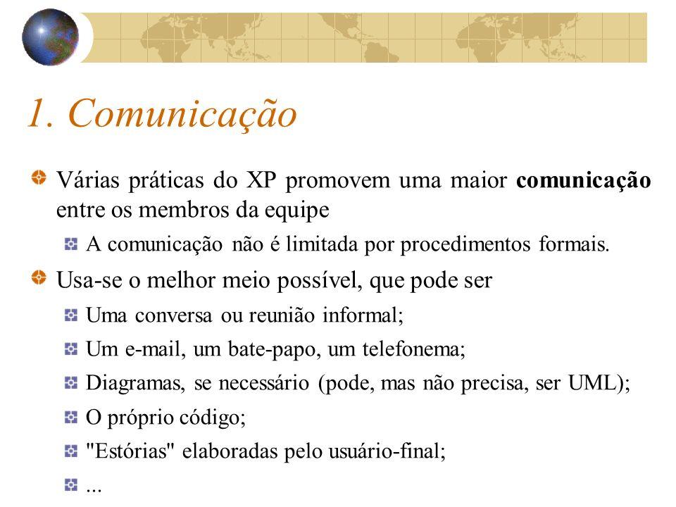 1. Comunicação Várias práticas do XP promovem uma maior comunicação entre os membros da equipe A comunicação não é limitada por procedimentos formais.