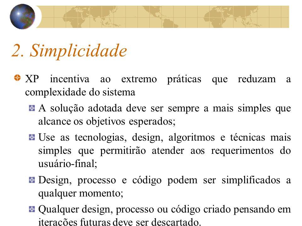 2. Simplicidade XP incentiva ao extremo práticas que reduzam a complexidade do sistema A solução adotada deve ser sempre a mais simples que alcance os