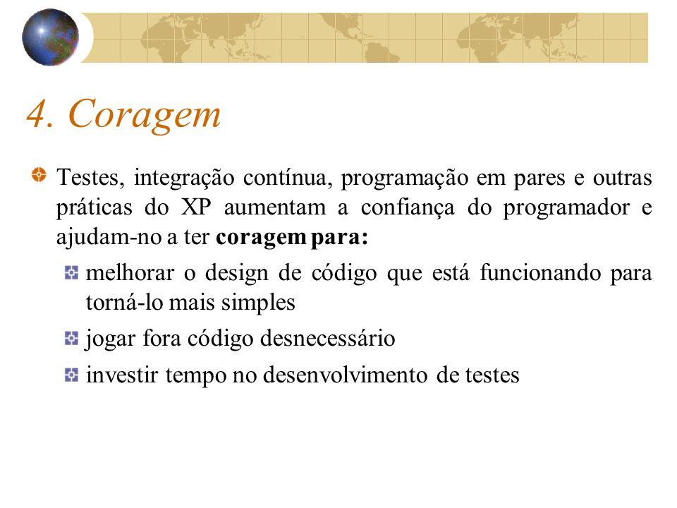4. Coragem Testes, integração contínua, programação em pares e outras práticas do XP aumentam a confiança do programador e ajudam-no a ter coragem par