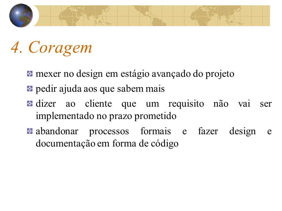 4. Coragem mexer no design em estágio avançado do projeto pedir ajuda aos que sabem mais dizer ao cliente que um requisito não vai ser implementado no