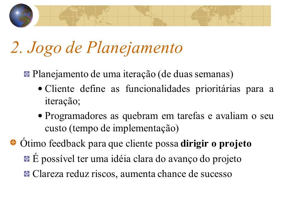 2. Jogo de Planejamento Planejamento de uma iteração (de duas semanas) Cliente define as funcionalidades prioritárias para a iteração; Programadores a