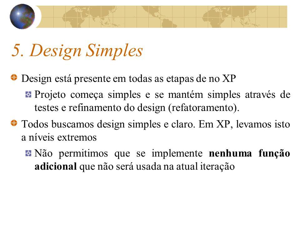 5. Design Simples Design está presente em todas as etapas de no XP Projeto começa simples e se mantém simples através de testes e refinamento do desig