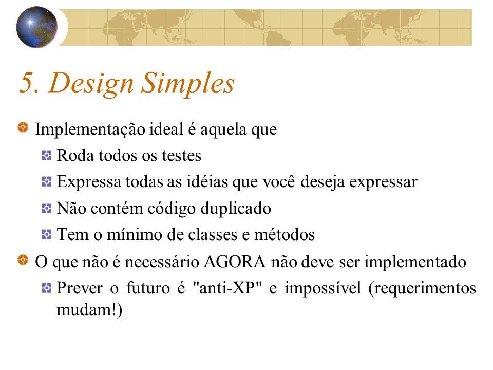 5. Design Simples Implementação ideal é aquela que Roda todos os testes Expressa todas as idéias que você deseja expressar Não contém código duplicado