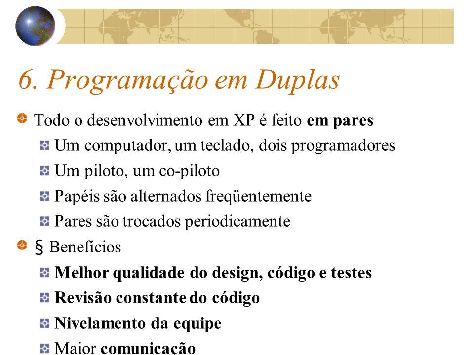 6. Programação em Duplas Todo o desenvolvimento em XP é feito em pares Um computador, um teclado, dois programadores Um piloto, um co-piloto Papéis sã