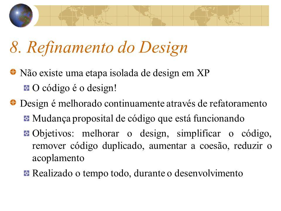 8. Refinamento do Design Não existe uma etapa isolada de design em XP O código é o design! Design é melhorado continuamente através de refatoramento M
