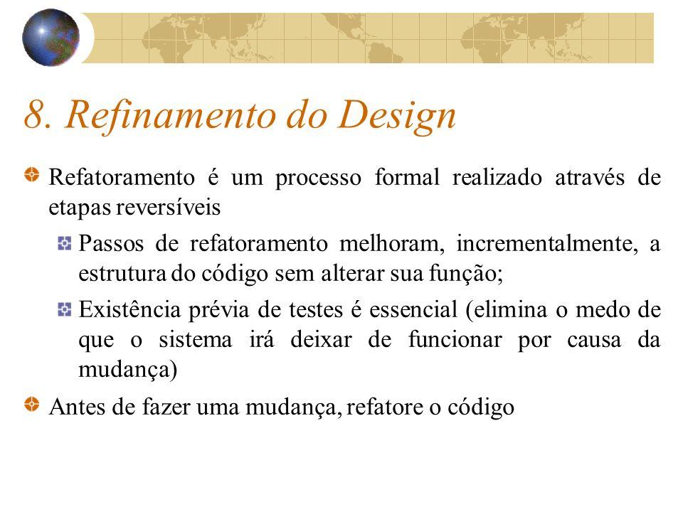 8. Refinamento do Design Refatoramento é um processo formal realizado através de etapas reversíveis Passos de refatoramento melhoram, incrementalmente