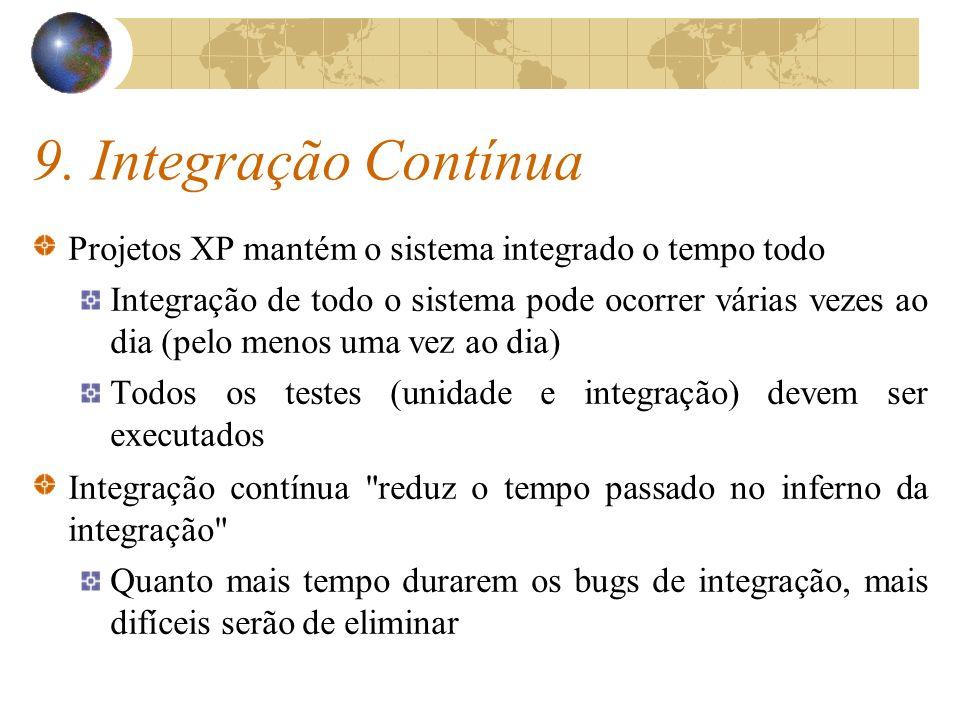 9. Integração Contínua Projetos XP mantém o sistema integrado o tempo todo Integração de todo o sistema pode ocorrer várias vezes ao dia (pelo menos u