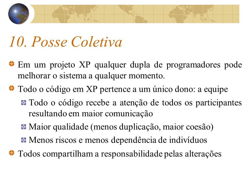 10. Posse Coletiva Em um projeto XP qualquer dupla de programadores pode melhorar o sistema a qualquer momento. Todo o código em XP pertence a um únic