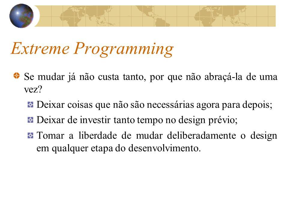 Extreme Programming Se mudar já não custa tanto, por que não abraçá-la de uma vez? Deixar coisas que não são necessárias agora para depois; Deixar de