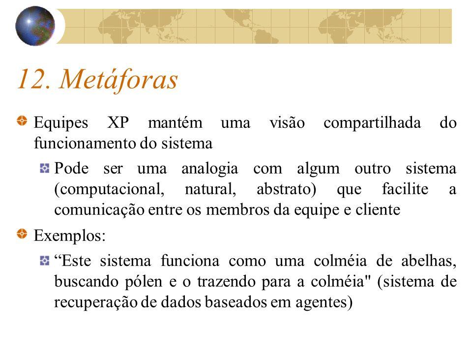 12. Metáforas Equipes XP mantém uma visão compartilhada do funcionamento do sistema Pode ser uma analogia com algum outro sistema (computacional, natu