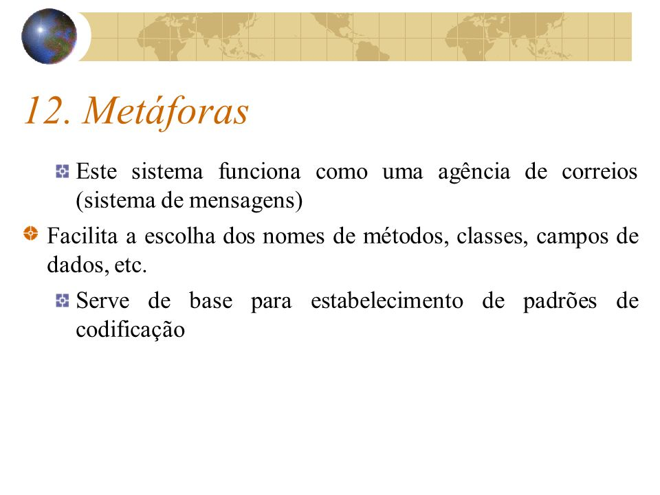 12. Metáforas Este sistema funciona como uma agência de correios (sistema de mensagens) Facilita a escolha dos nomes de métodos, classes, campos de da