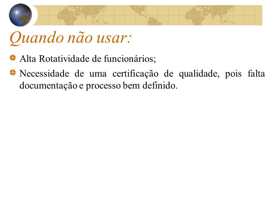 Quando não usar: Alta Rotatividade de funcionários; Necessidade de uma certificação de qualidade, pois falta documentação e processo bem definido.