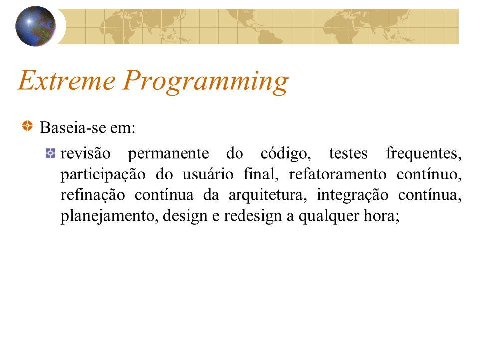Extreme Programming Baseia-se em: revisão permanente do código, testes frequentes, participação do usuário final, refatoramento contínuo, refinação co