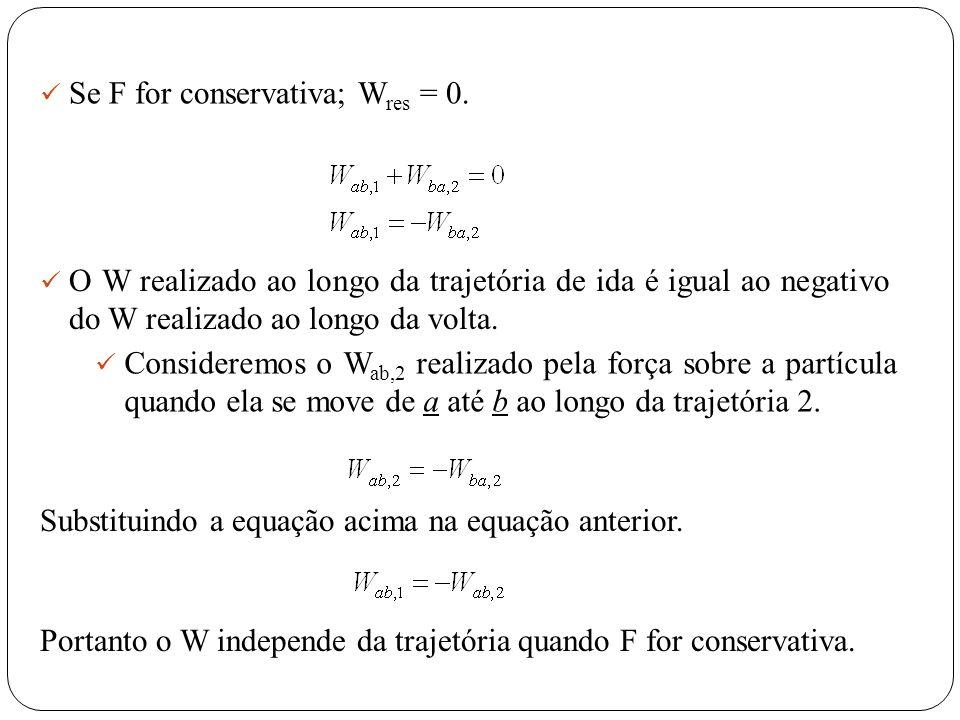 Se F for conservativa; W res = 0. O W realizado ao longo da trajetória de ida é igual ao negativo do W realizado ao longo da volta. Consideremos o W a