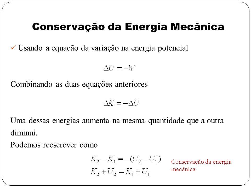 Usando a equação da variação na energia potencial Combinando as duas equações anteriores Uma dessas energias aumenta na mesma quantidade que a outra d