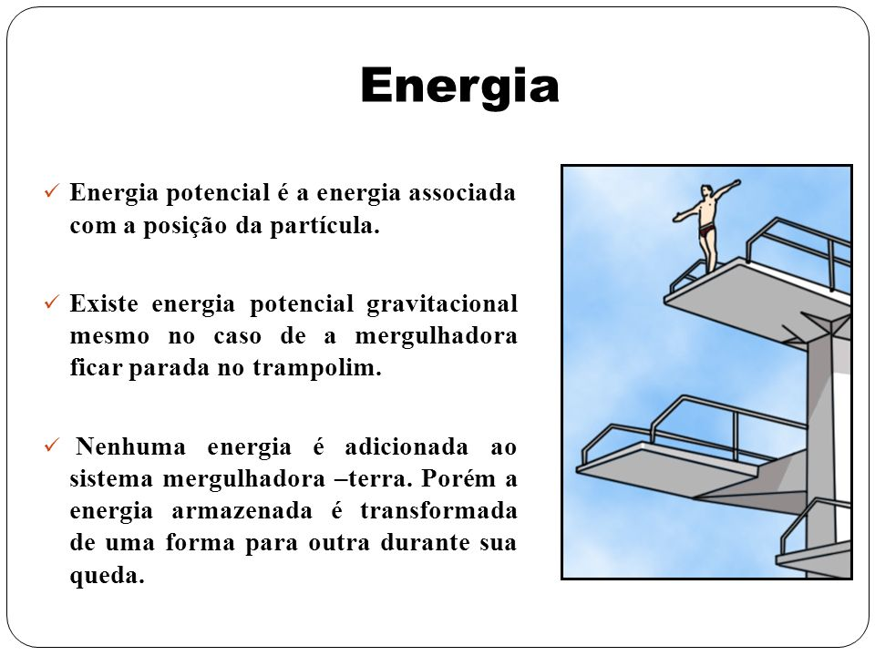 Energia Energia potencial é a energia associada com a posição da partícula. Existe energia potencial gravitacional mesmo no caso de a mergulhadora fic