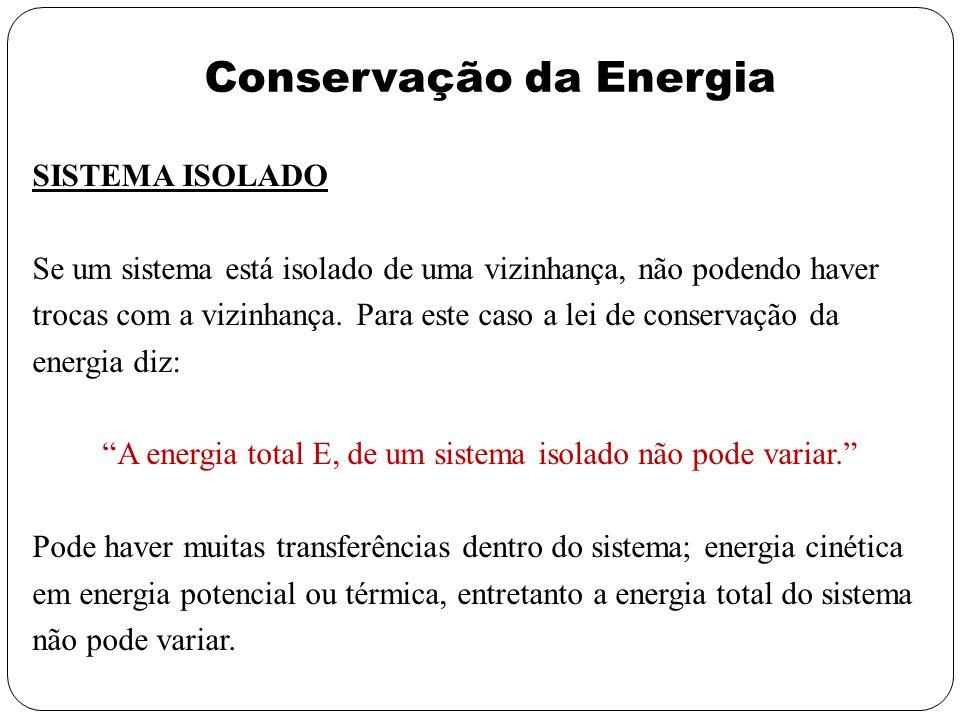 Conservação da Energia SISTEMA ISOLADO Se um sistema está isolado de uma vizinhança, não podendo haver trocas com a vizinhança. Para este caso a lei d