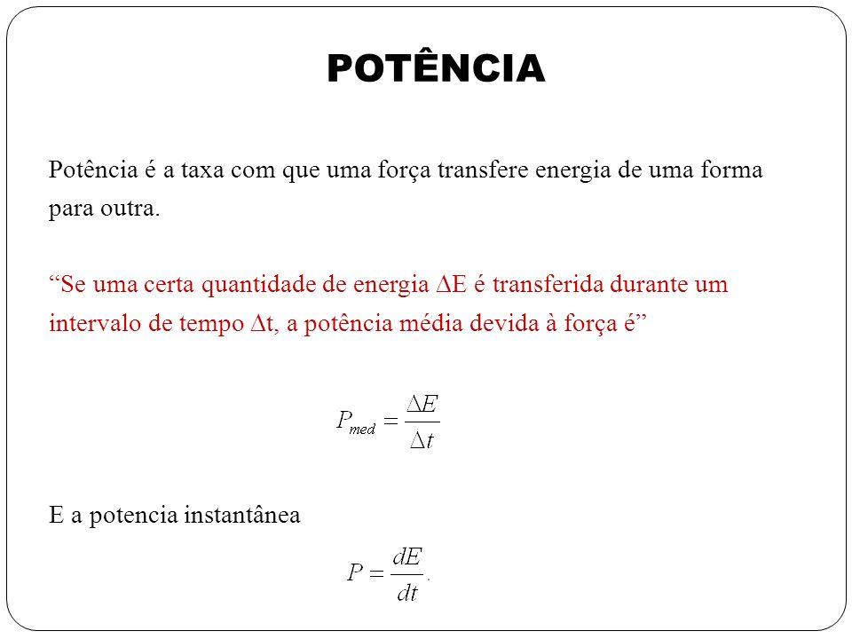 Potência é a taxa com que uma força transfere energia de uma forma para outra. Se uma certa quantidade de energia E é transferida durante um intervalo