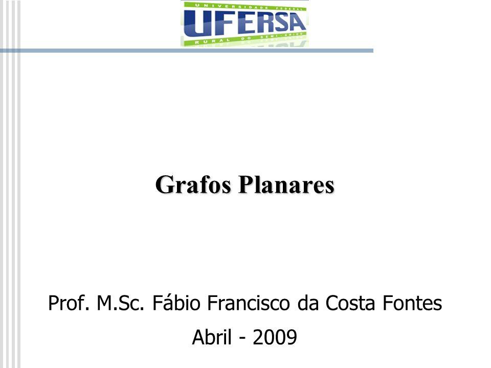 Grafos Planares Prof. M.Sc. Fábio Francisco da Costa Fontes Abril - 2009