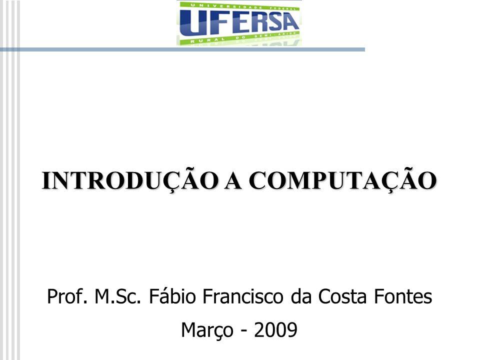 INTRODUÇÃO A COMPUTAÇÃO Prof. M.Sc. Fábio Francisco da Costa Fontes Março - 2009