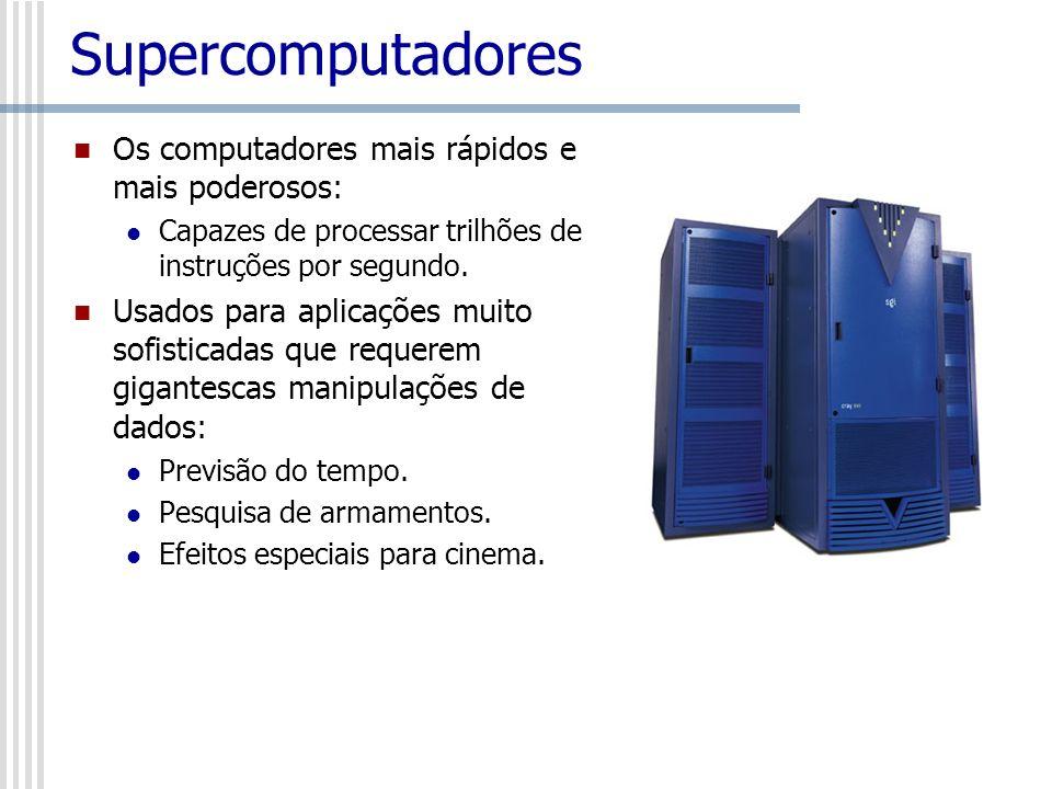 Supercomputadores Os computadores mais rápidos e mais poderosos: Capazes de processar trilhões de instruções por segundo. Usados para aplicações muito