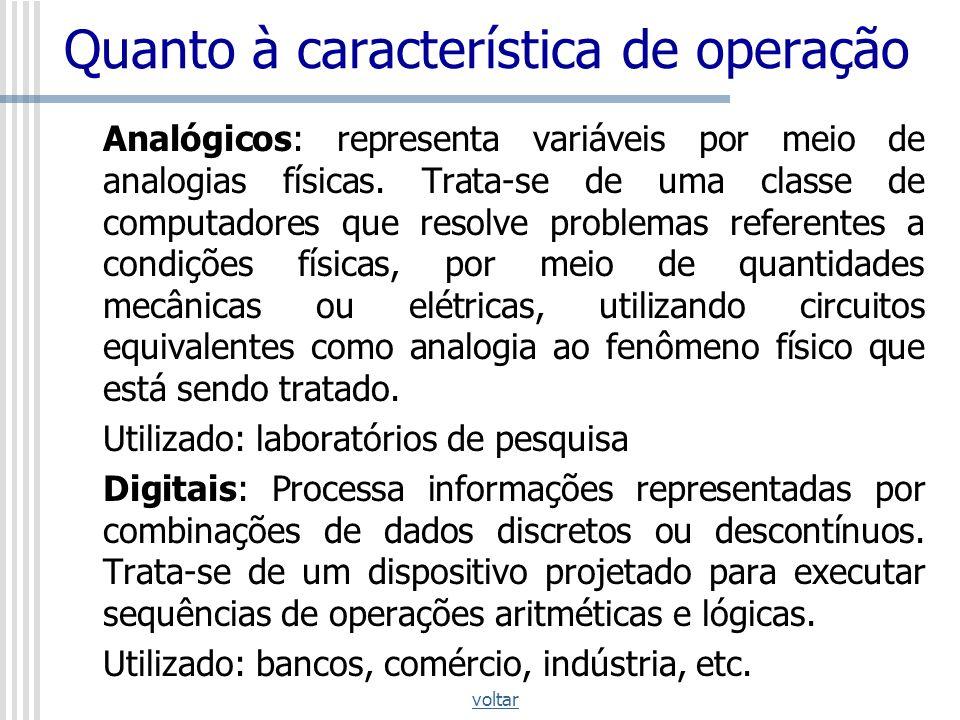 Quanto à característica de operação Analógicos: representa variáveis por meio de analogias físicas. Trata-se de uma classe de computadores que resolve