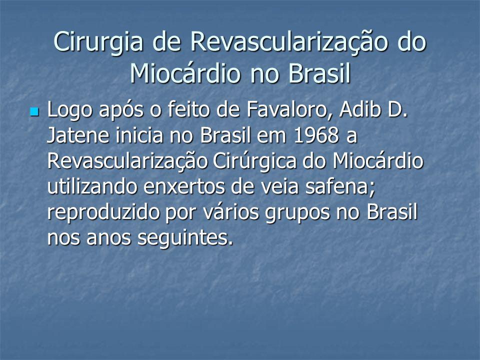 Cirurgia de Revascularização do Miocárdio no Brasil Logo após o feito de Favaloro, Adib D. Jatene inicia no Brasil em 1968 a Revascularização Cirúrgic