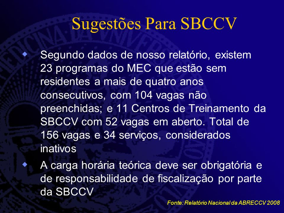 Sugestões Para SBCCV Segundo dados de nosso relatório, existem 23 programas do MEC que estão sem residentes a mais de quatro anos consecutivos, com 104 vagas não preenchidas; e 11 Centros de Treinamento da SBCCV com 52 vagas em aberto.