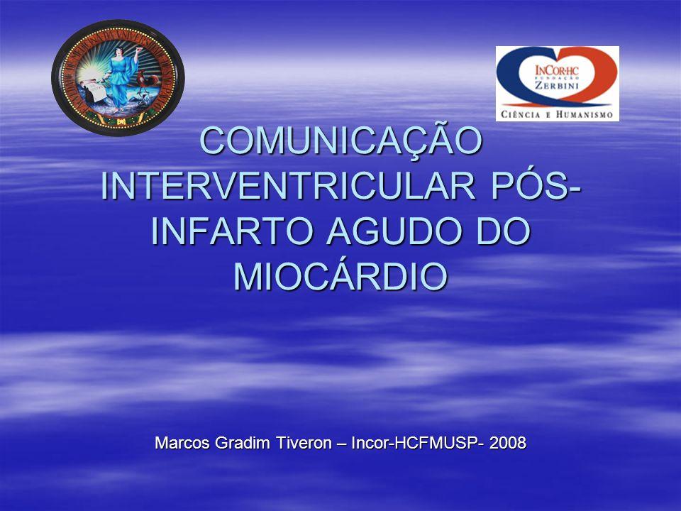 COMUNICAÇÃO INTERVENTRICULAR PÓS- INFARTO AGUDO DO MIOCÁRDIO Marcos Gradim Tiveron – Incor-HCFMUSP- 2008
