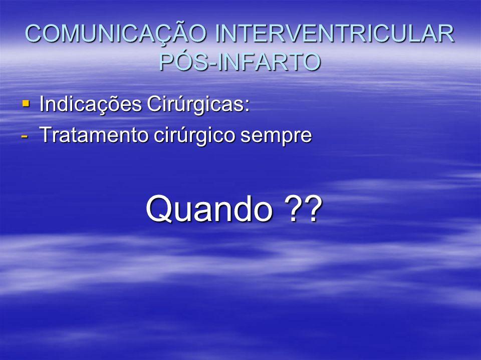 COMUNICAÇÃO INTERVENTRICULAR PÓS-INFARTO Indicações Cirúrgicas: Indicações Cirúrgicas: -Tratamento cirúrgico sempre Quando ?? Quando ??