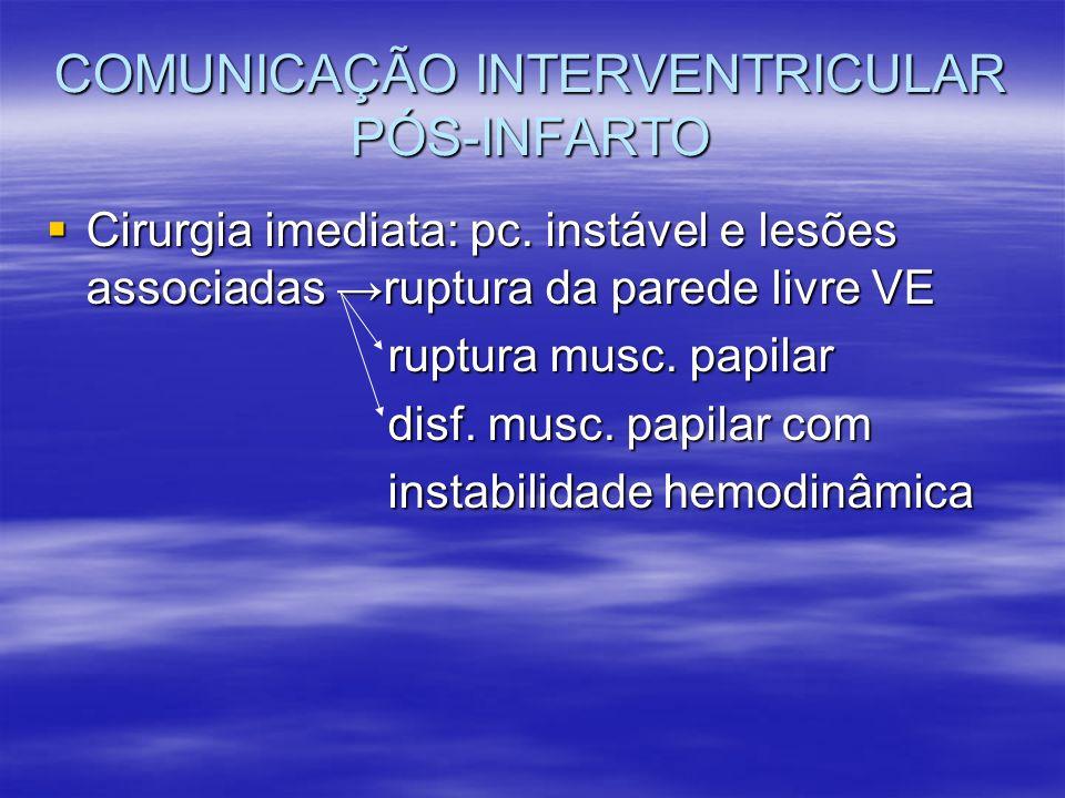 COMUNICAÇÃO INTERVENTRICULAR PÓS-INFARTO Cirurgia imediata: pc. instável e lesões associadas ruptura da parede livre VE Cirurgia imediata: pc. instáve