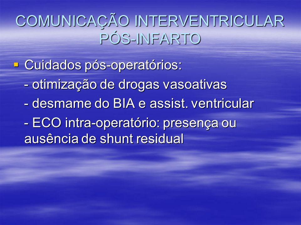 COMUNICAÇÃO INTERVENTRICULAR PÓS-INFARTO Cuidados pós-operatórios: Cuidados pós-operatórios: - otimização de drogas vasoativas - otimização de drogas