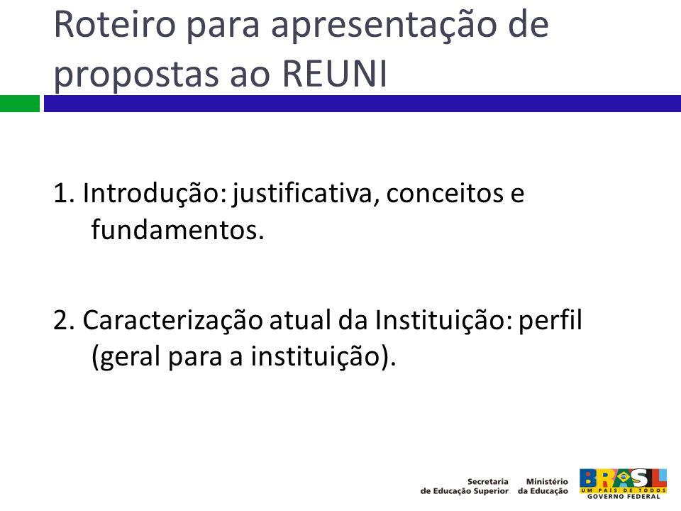 Roteiro para apresentação de propostas ao REUNI 1. Introdução: justificativa, conceitos e fundamentos. 2. Caracterização atual da Instituição: perfil