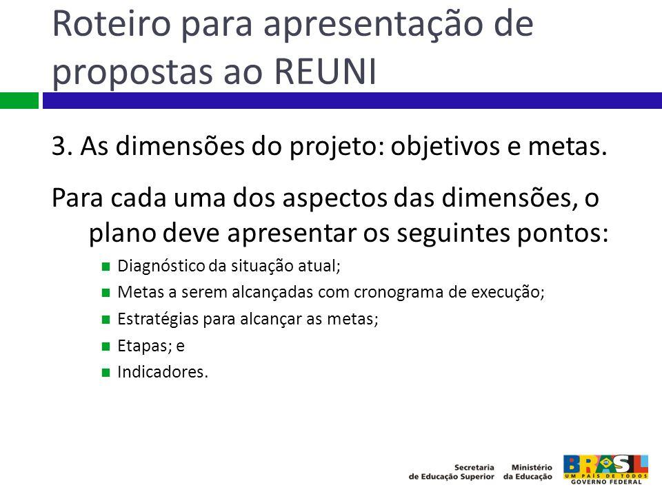 Roteiro para apresentação de propostas ao REUNI 3. As dimensões do projeto: objetivos e metas. Para cada uma dos aspectos das dimensões, o plano deve