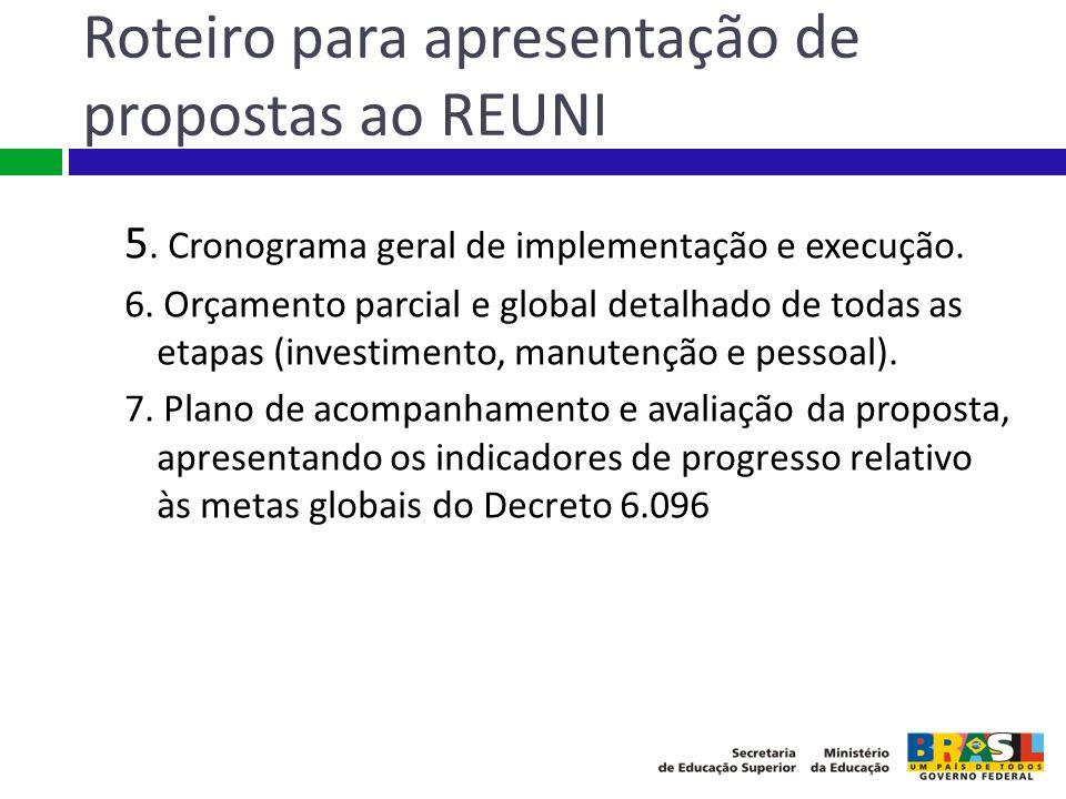 Roteiro para apresentação de propostas ao REUNI 5. Cronograma geral de implementação e execução. 6. Orçamento parcial e global detalhado de todas as e