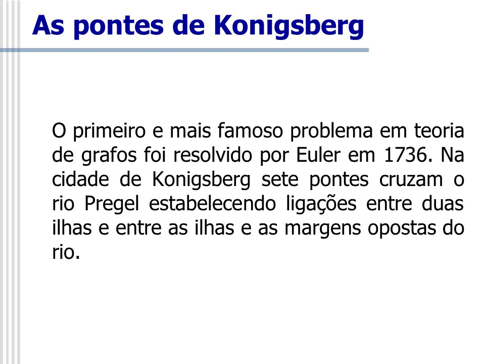 As pontes de Konigsberg O primeiro e mais famoso problema em teoria de grafos foi resolvido por Euler em 1736. Na cidade de Konigsberg sete pontes cru
