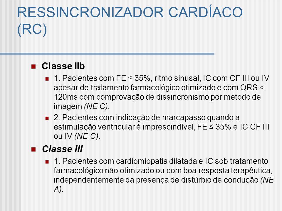 RESSINCRONIZADOR CARDÍACO (RC) Classe IIb 1. Pacientes com FE 35%, ritmo sinusal, IC com CF III ou IV apesar de tratamento farmacológico otimizado e c