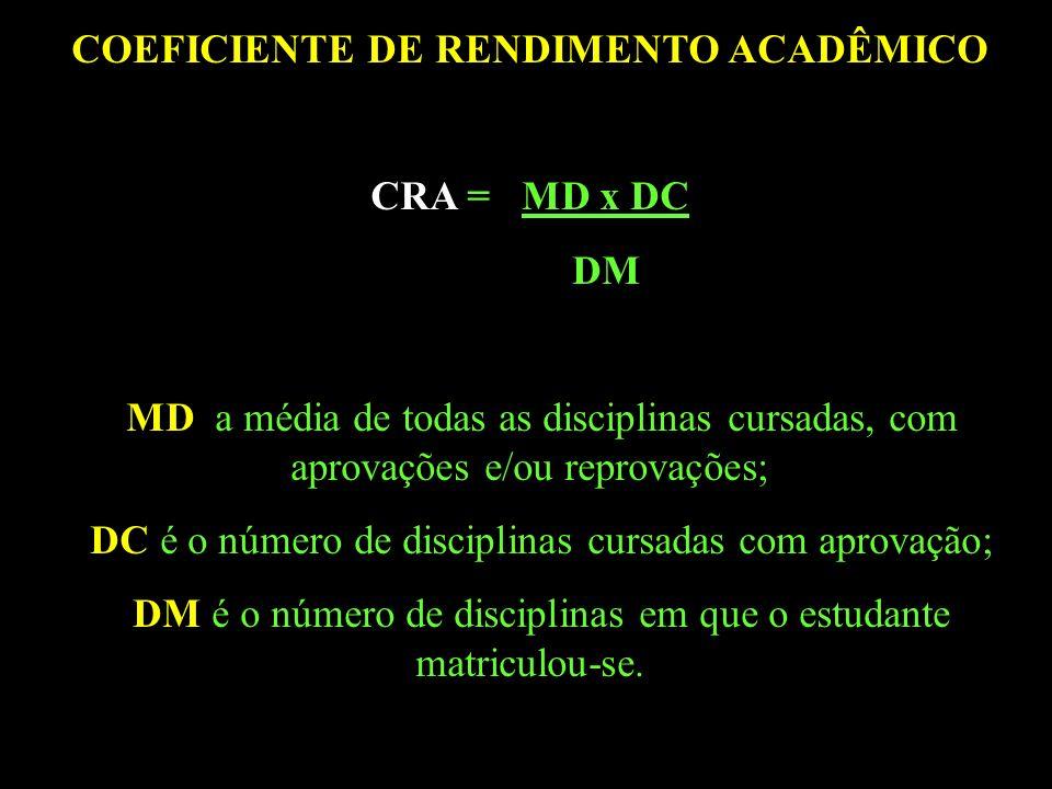 COEFICIENTE DE RENDIMENTO ACADÊMICO CRA = MD x DC DM MD a média de todas as disciplinas cursadas, com aprovações e/ou reprovações; DC é o número de disciplinas cursadas com aprovação; DM é o número de disciplinas em que o estudante matriculou-se.