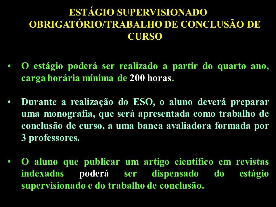 ESTÁGIO SUPERVISIONADO OBRIGATÓRIO/TRABALHO DE CONCLUSÃO DE CURSO O estágio poderá ser realizado a partir do quarto ano, carga horária mínima de 200 horas.