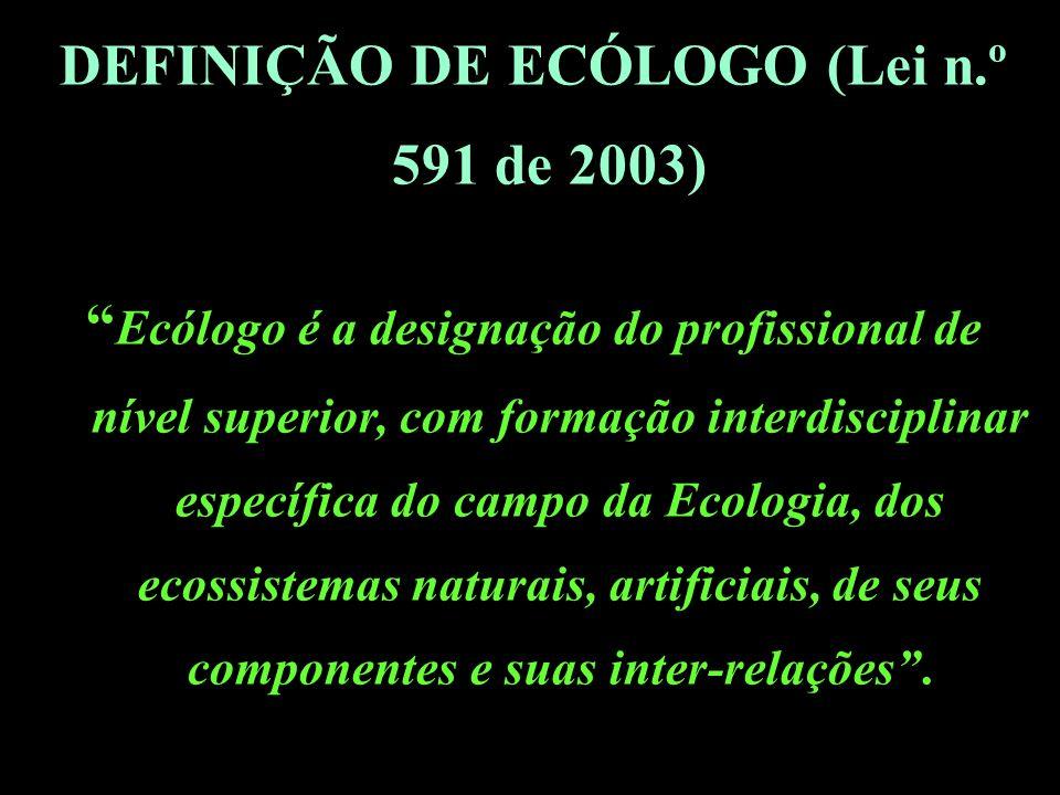 DEFINIÇÃO DE ECÓLOGO (Lei n.º 591 de 2003)) Ecólogo é a designação do profissional de nível superior, com formação interdisciplinar específica do campo da Ecologia, dos ecossistemas naturais, artificiais, de seus componentes e suas inter-relações.